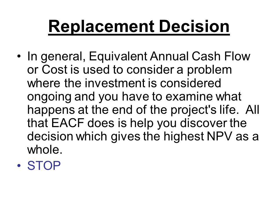 Replacement Decision In general, Equivalent Annual Cash Flow or Cost is used to consider a problem where the investment is considered ongoing and you