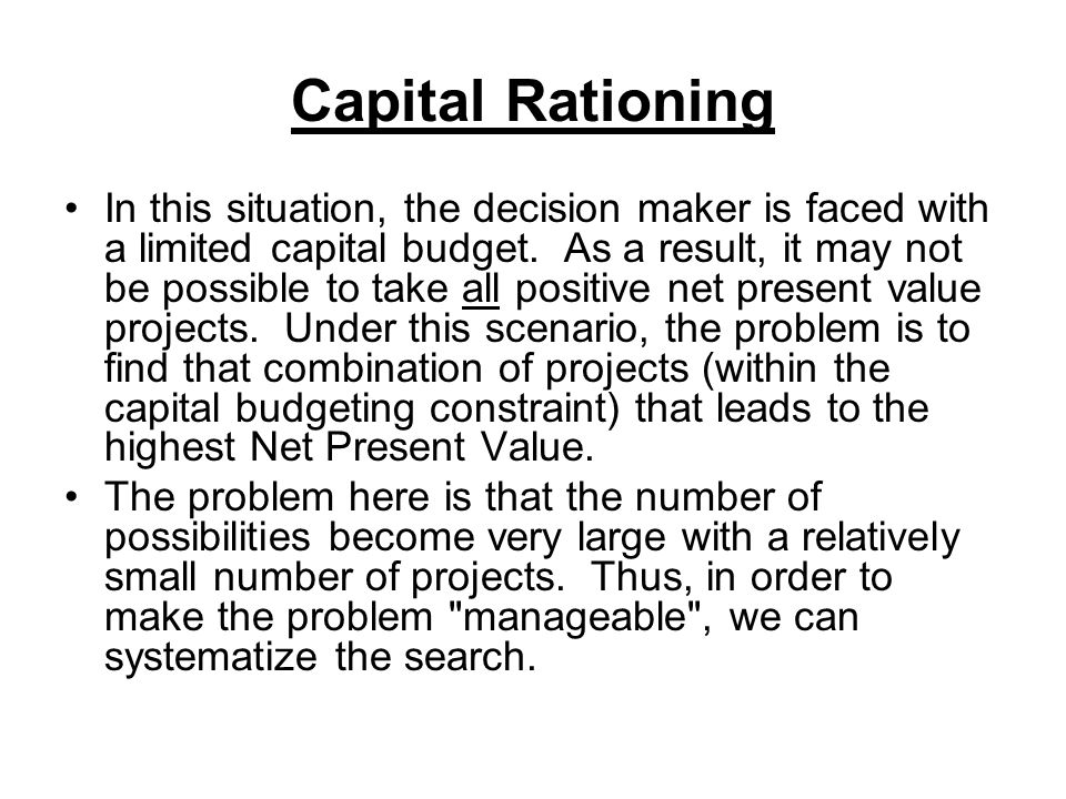 Capital Rationing In this situation, the decision maker is faced with a limited capital budget.