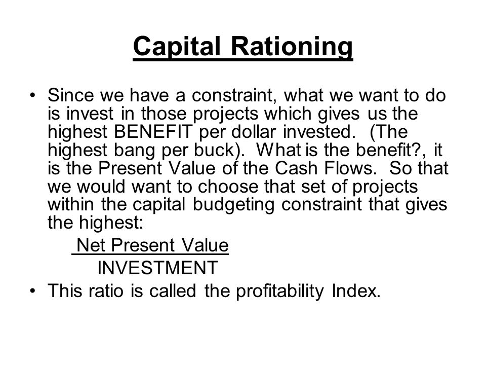 Capital Rationing Since we have a constraint, what we want to do is invest in those projects which gives us the highest BENEFIT per dollar invested.