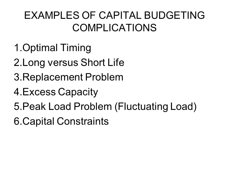 EXAMPLES OF CAPITAL BUDGETING COMPLICATIONS These Capital Budgeting Complications will stop the Firm from taking all possible positive NPV PROJECTS.