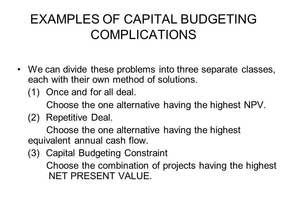 EXAMPLES OF CAPITAL BUDGETING COMPLICATIONS We can divide these problems into three separate classes, each with their own method of solutions.