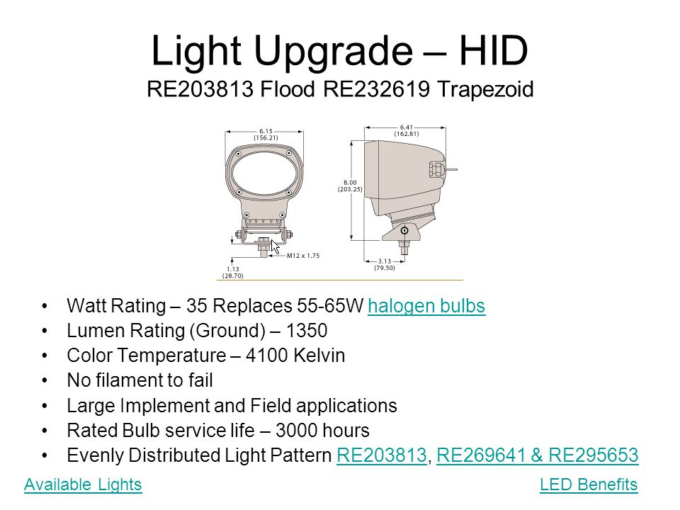 Light Upgrade – HID RE203813 Flood RE232619 Trapezoid Watt Rating – 35 Replaces 55-65W halogen bulbshalogen bulbs Lumen Rating (Ground) – 1350 Color T