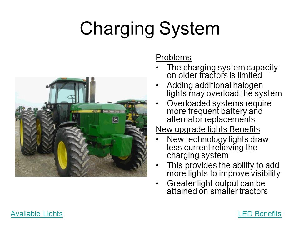 Charging System Problems The charging system capacity on older tractors is limited Adding additional halogen lights may overload the system Overloaded