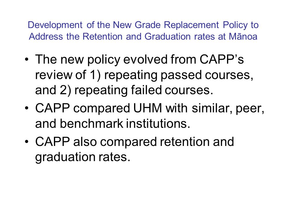 Development of the New Grade Replacement Policy to Address the Retention and Graduation rates at Mānoa The new policy evolved from CAPPs review of 1)