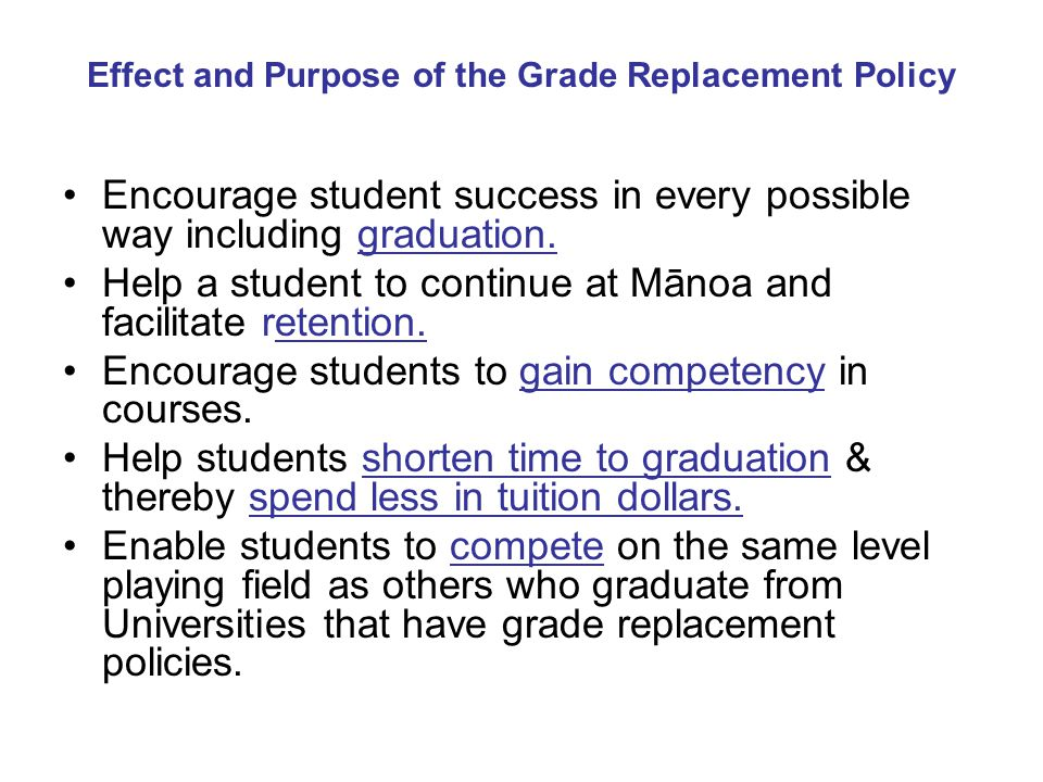 Effect and Purpose of the Grade Replacement Policy Encourage student success in every possible way including graduation. Help a student to continue at