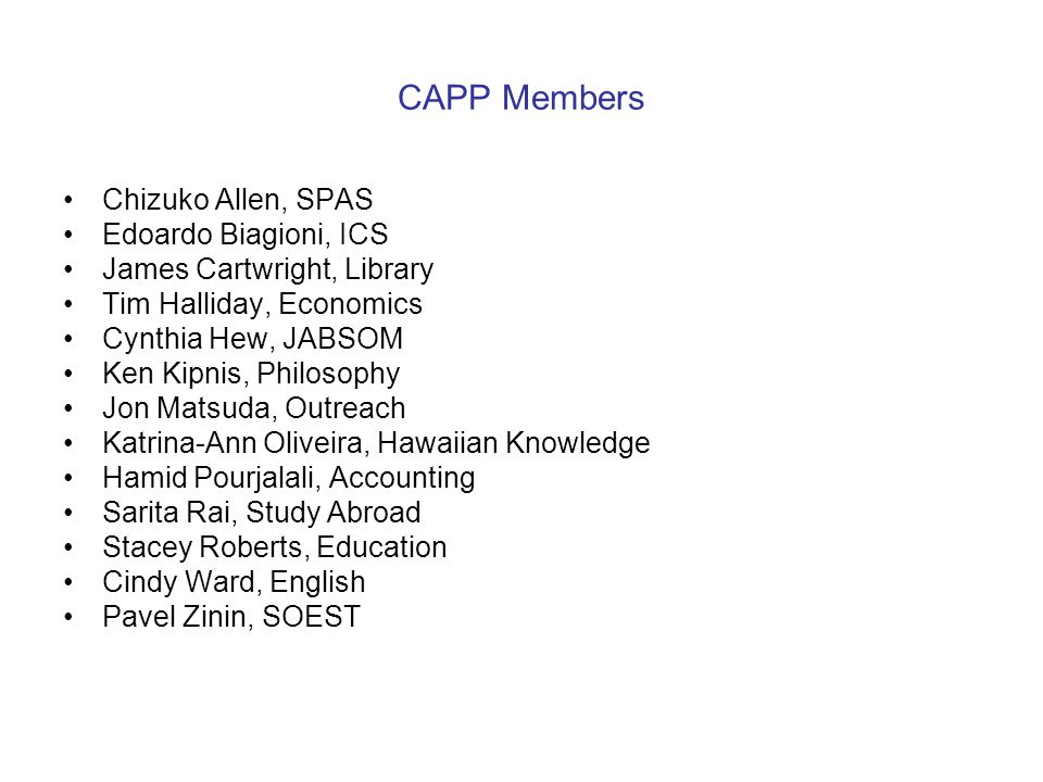 CAPP Members Chizuko Allen, SPAS Edoardo Biagioni, ICS James Cartwright, Library Tim Halliday, Economics Cynthia Hew, JABSOM Ken Kipnis, Philosophy Jo