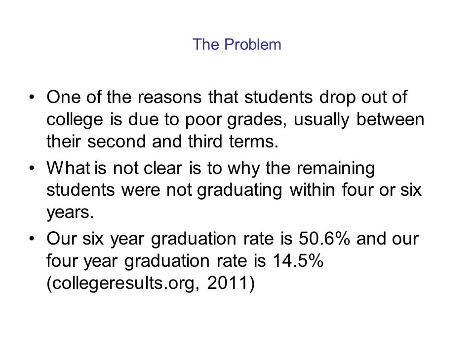 The Problem One of the reasons that students drop out of college is due to poor grades, usually between their second and third terms. What is not clea