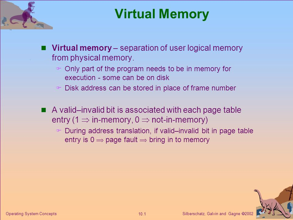 Silberschatz, Galvin and Gagne 2002 10.2 Operating System Concepts Page Table When Some Pages Are Not in Main Memory Sum logical address space can therefore be much larger than physical address space.