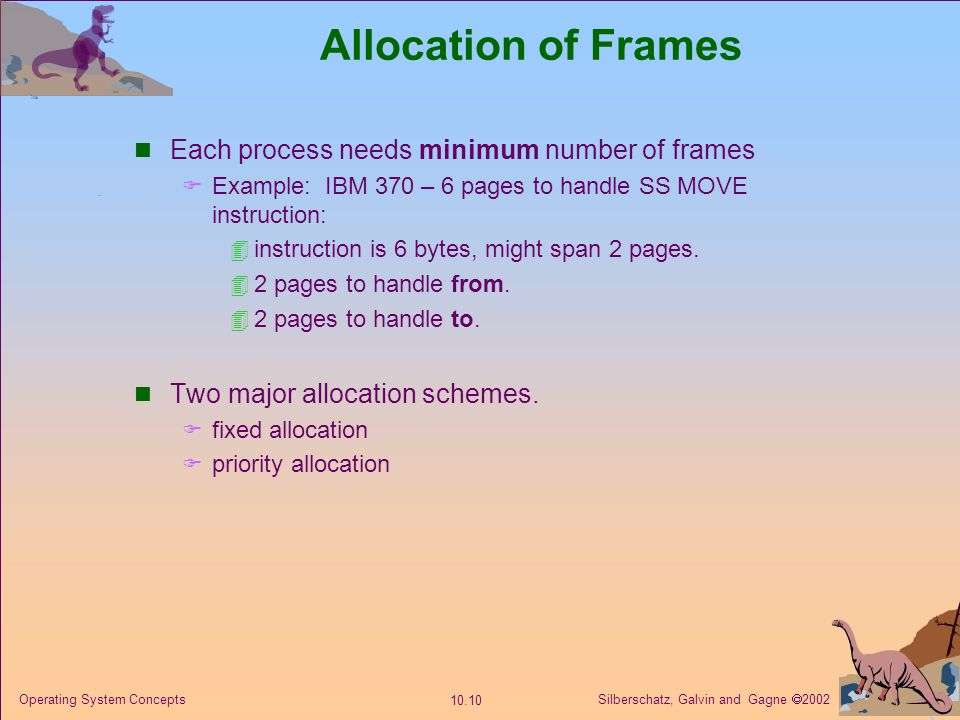 Silberschatz, Galvin and Gagne 2002 10.11 Operating System Concepts Fixed Allocation Equal allocation – e.g., if 100 frames and 5 processes, give each 20 frames.