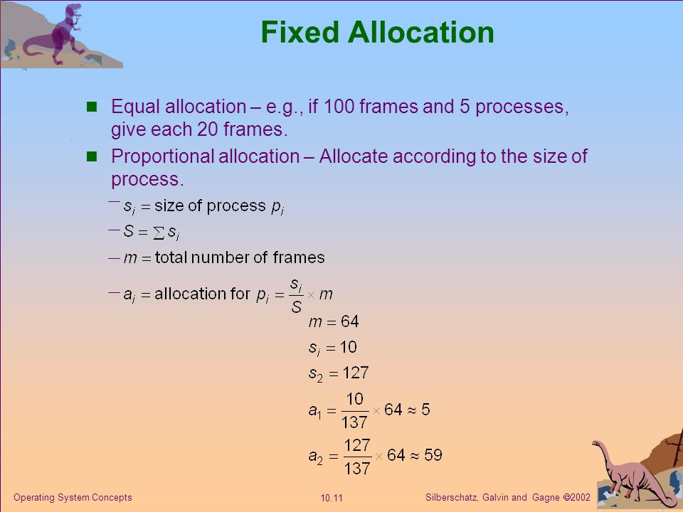 Silberschatz, Galvin and Gagne 2002 10.12 Operating System Concepts Priority Allocation Use a proportional allocation scheme using priorities rather than size.