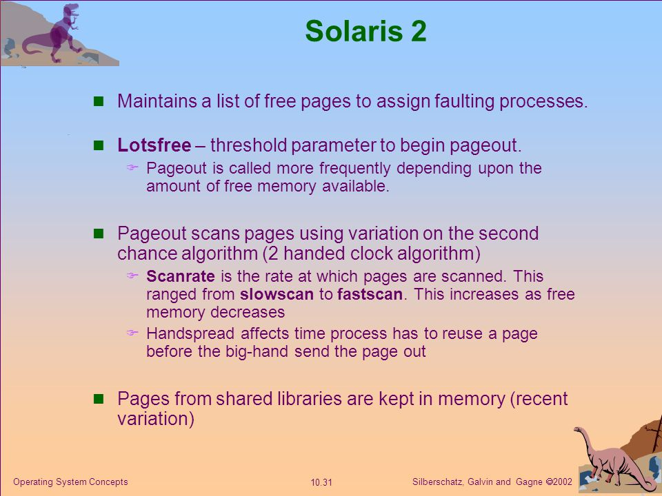 Silberschatz, Galvin and Gagne 2002 10.31 Operating System Concepts Solaris 2 Maintains a list of free pages to assign faulting processes. Lotsfree –