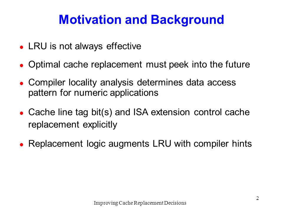 Improving Cache Replacement Decisions 2 Motivation and Background l LRU is not always effective l Optimal cache replacement must peek into the future l Compiler locality analysis determines data access pattern for numeric applications l Cache line tag bit(s) and ISA extension control cache replacement explicitly l Replacement logic augments LRU with compiler hints
