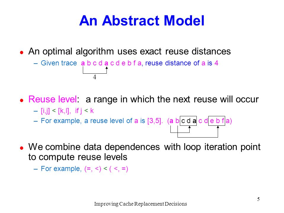 Improving Cache Replacement Decisions 5 An Abstract Model l An optimal algorithm uses exact reuse distances –Given trace a b c d a c d e b f a, reuse distance of a is 4 l Reuse level: a range in which the next reuse will occur –[i,j] < [k,l], if j < k –For example, a reuse level of a is [3,5].