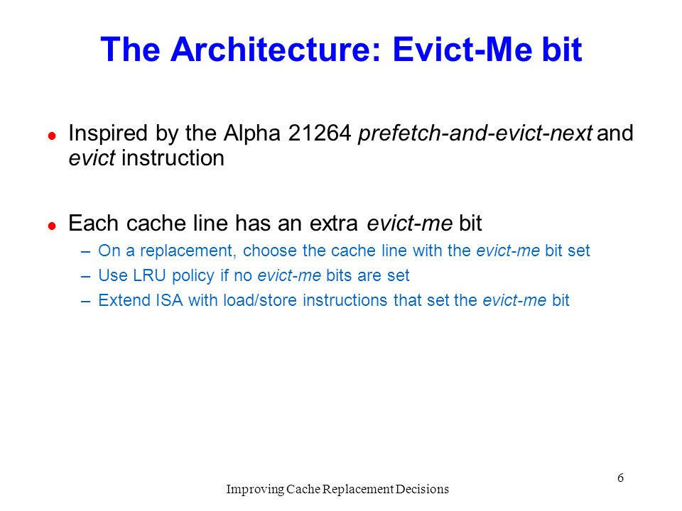 Improving Cache Replacement Decisions 6 The Architecture: Evict-Me bit l Inspired by the Alpha 21264 prefetch-and-evict-next and evict instruction l Each cache line has an extra evict-me bit –On a replacement, choose the cache line with the evict-me bit set –Use LRU policy if no evict-me bits are set –Extend ISA with load/store instructions that set the evict-me bit