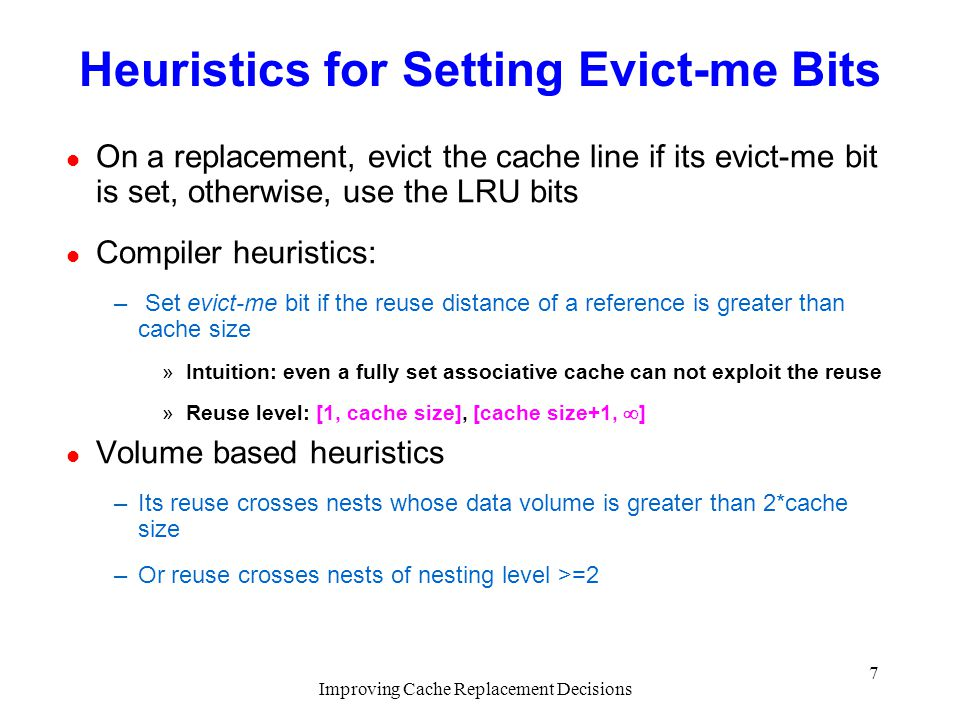 Improving Cache Replacement Decisions 7 Heuristics for Setting Evict-me Bits l On a replacement, evict the cache line if its evict-me bit is set, otherwise, use the LRU bits l Compiler heuristics: – Set evict-me bit if the reuse distance of a reference is greater than cache size »Intuition: even a fully set associative cache can not exploit the reuse »Reuse level: [1, cache size], [cache size+1, ] l Volume based heuristics –Its reuse crosses nests whose data volume is greater than 2*cache size –Or reuse crosses nests of nesting level >=2