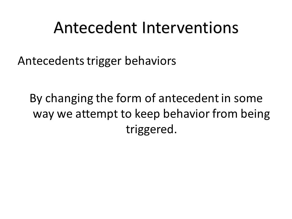 Antecedent Interventions Antecedents trigger behaviors By changing the form of antecedent in some way we attempt to keep behavior from being triggered.