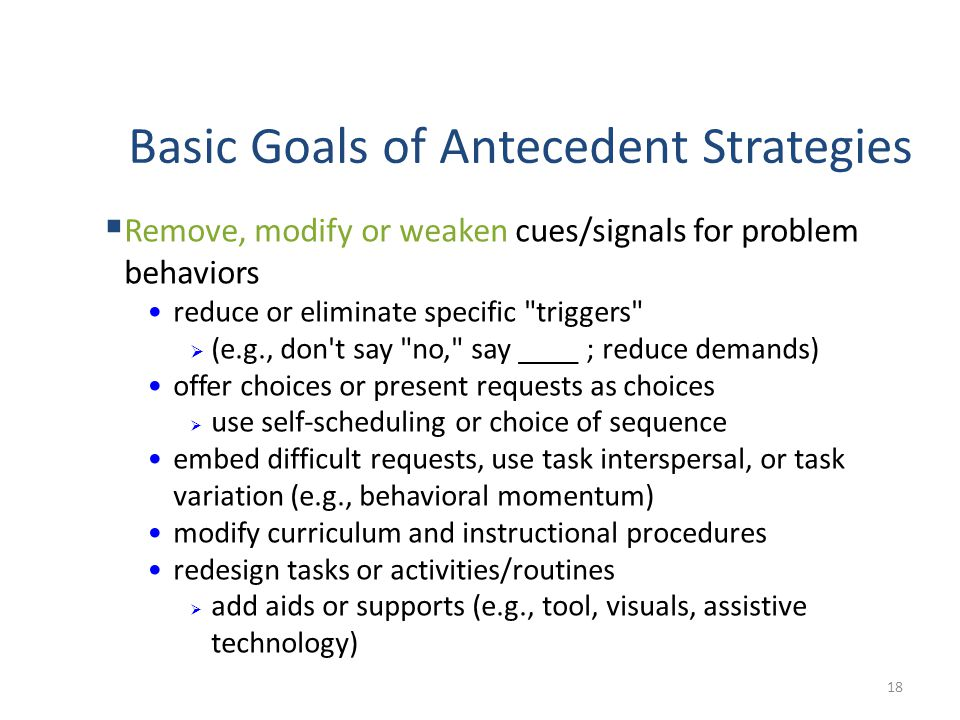 Basic Goals of Antecedent Strategies 18 Remove, modify or weaken cues/signals for problem behaviors reduce or eliminate specific triggers (e.g., don t say no, say ____ ; reduce demands) offer choices or present requests as choices use self-scheduling or choice of sequence embed difficult requests, use task interspersal, or task variation (e.g., behavioral momentum) modify curriculum and instructional procedures redesign tasks or activities/routines add aids or supports (e.g., tool, visuals, assistive technology)