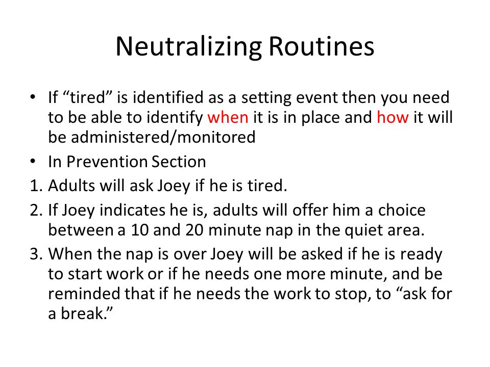 Neutralizing Routines If tired is identified as a setting event then you need to be able to identify when it is in place and how it will be administer