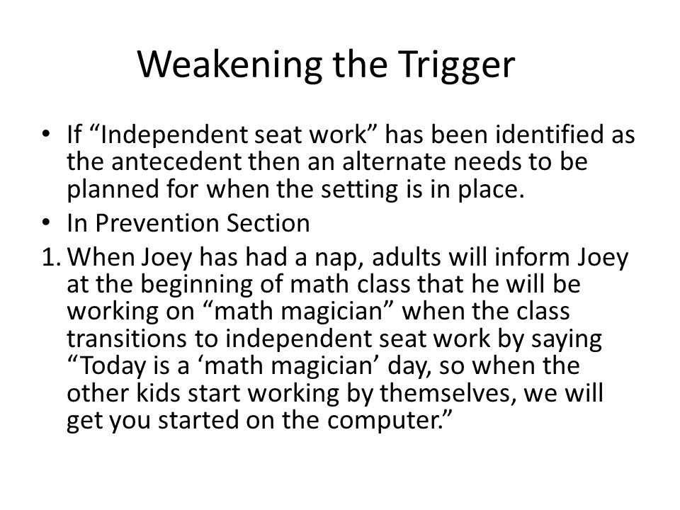 Weakening the Trigger If Independent seat work has been identified as the antecedent then an alternate needs to be planned for when the setting is in place.