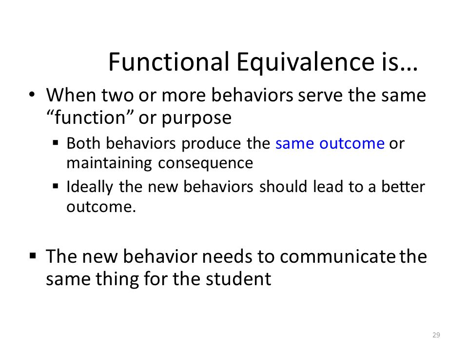 29 Functional Equivalence is… When two or more behaviors serve the same function or purpose Both behaviors produce the same outcome or maintaining consequence Ideally the new behaviors should lead to a better outcome.