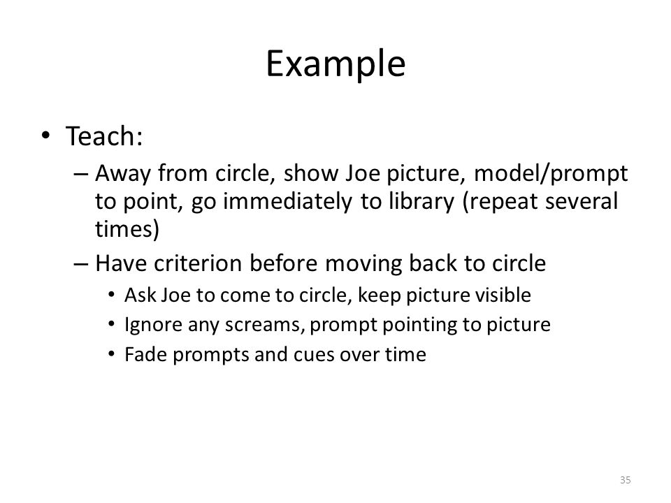 35 Example Teach: – Away from circle, show Joe picture, model/prompt to point, go immediately to library (repeat several times) – Have criterion befor