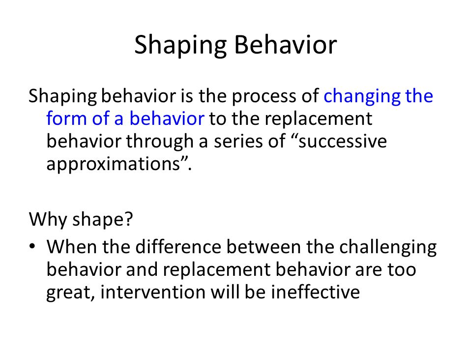 Shaping Behavior Shaping behavior is the process of changing the form of a behavior to the replacement behavior through a series of successive approxi