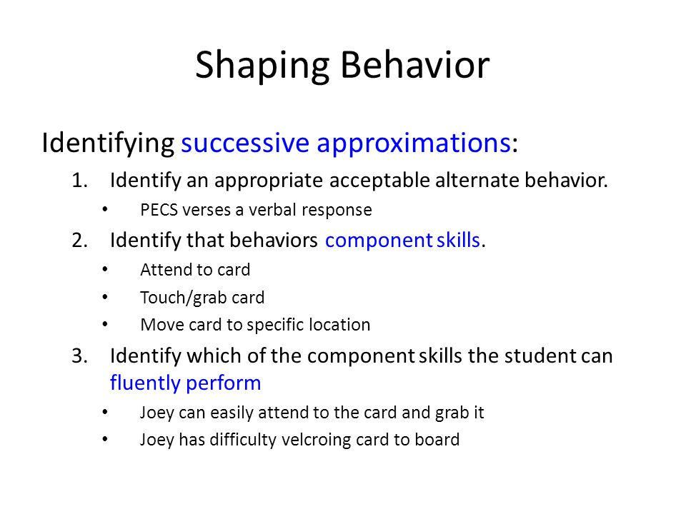 Shaping Behavior Identifying successive approximations: 1.Identify an appropriate acceptable alternate behavior.