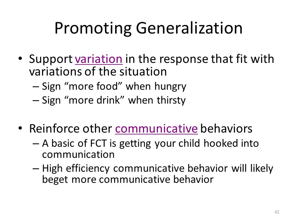 42 Promoting Generalization Support variation in the response that fit with variations of the situation – Sign more food when hungry – Sign more drink