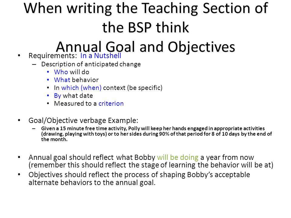 When writing the Teaching Section of the BSP think Annual Goal and Objectives Requirements: In a Nutshell – Description of anticipated change Who will do What behavior In which (when) context (be specific) By what date Measured to a criterion Goal/Objective verbage Example: – Given a 15 minute free time activity, Polly will keep her hands engaged in appropriate activities (drawing, playing with toys) or to her sides during 90% of that period for 8 of 10 days by the end of the month.