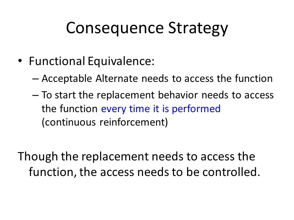 Consequence Strategy Functional Equivalence: – Acceptable Alternate needs to access the function – To start the replacement behavior needs to access the function every time it is performed (continuous reinforcement) Though the replacement needs to access the function, the access needs to be controlled.