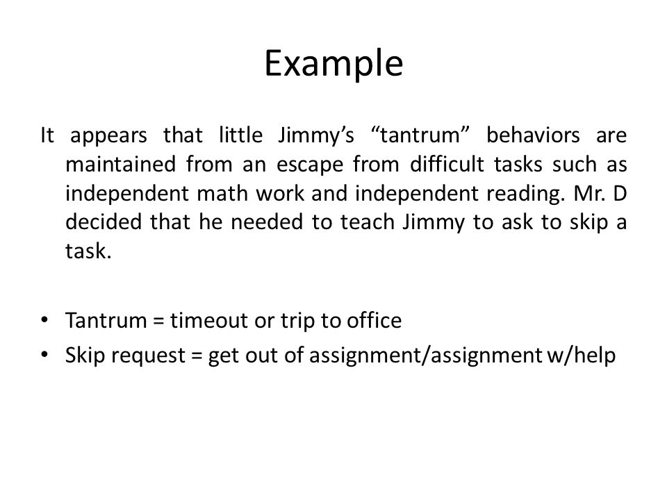 Example It appears that little Jimmys tantrum behaviors are maintained from an escape from difficult tasks such as independent math work and independent reading.