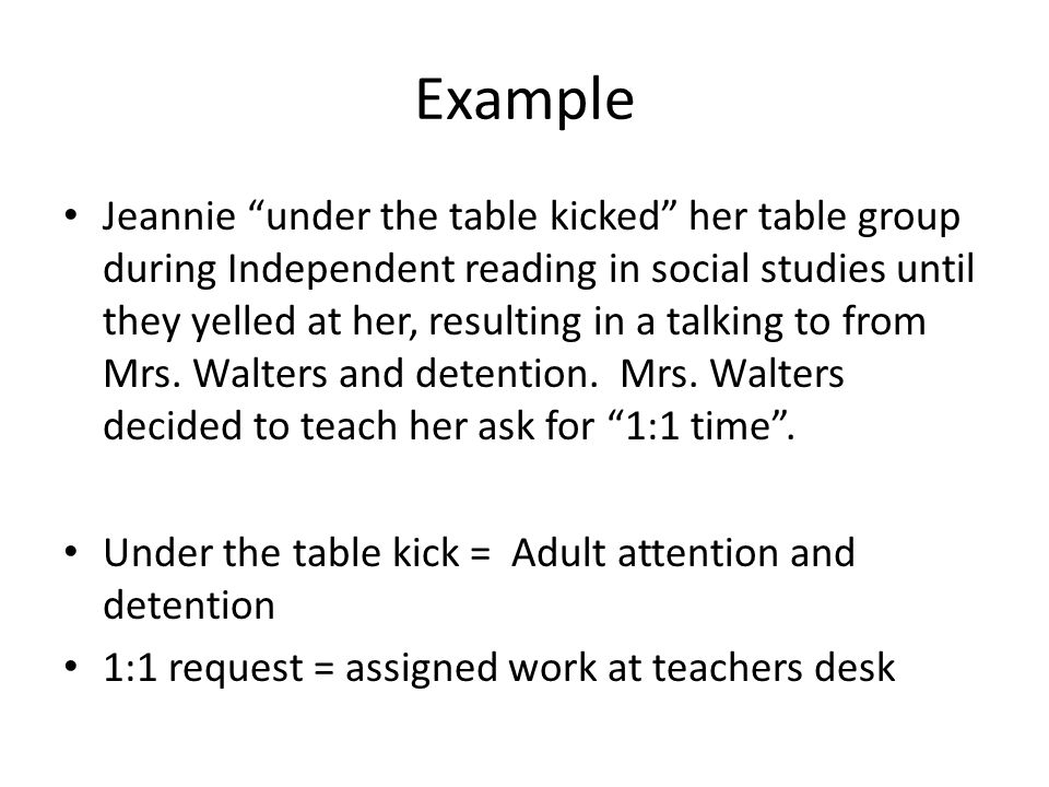 Example Jeannie under the table kicked her table group during Independent reading in social studies until they yelled at her, resulting in a talking t