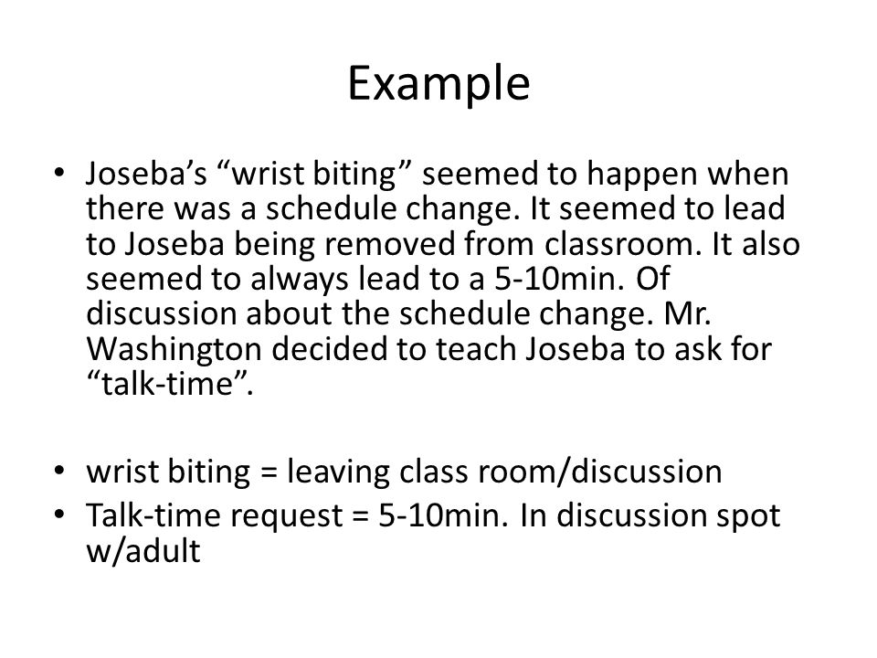 Example Josebas wrist biting seemed to happen when there was a schedule change. It seemed to lead to Joseba being removed from classroom. It also seem