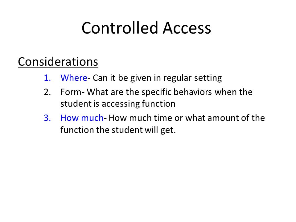 Controlled Access Considerations 1.Where- Can it be given in regular setting 2.Form- What are the specific behaviors when the student is accessing function 3.How much- How much time or what amount of the function the student will get.