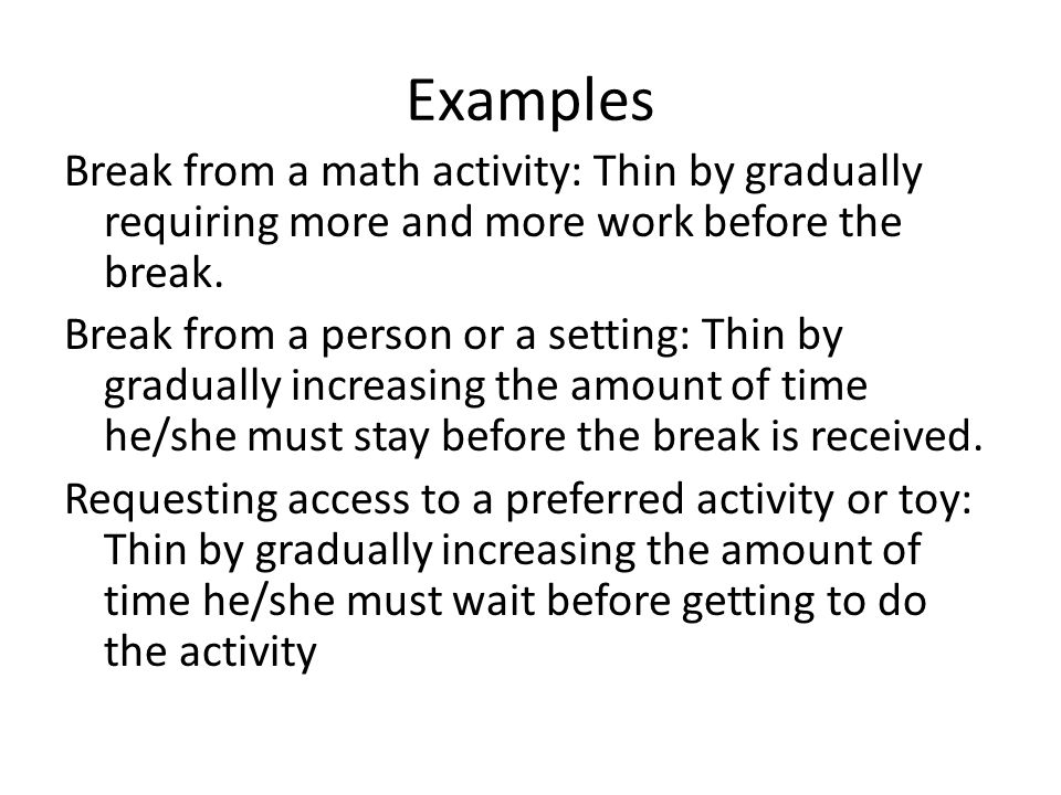 Examples Break from a math activity: Thin by gradually requiring more and more work before the break.