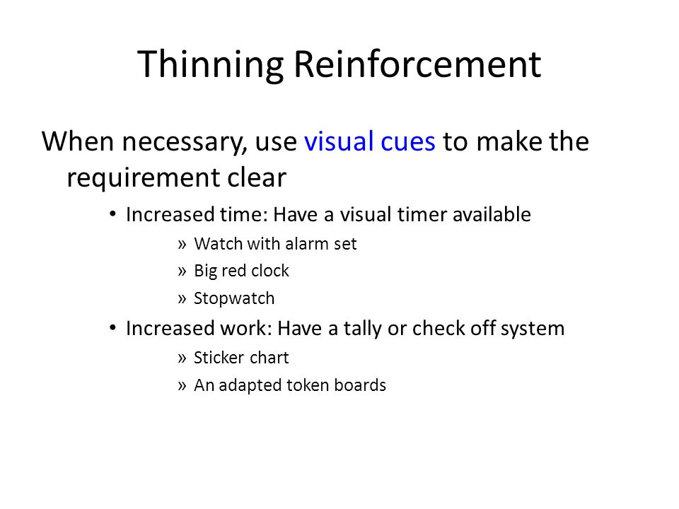 Thinning Reinforcement When necessary, use visual cues to make the requirement clear Increased time: Have a visual timer available » Watch with alarm set » Big red clock » Stopwatch Increased work: Have a tally or check off system » Sticker chart » An adapted token boards
