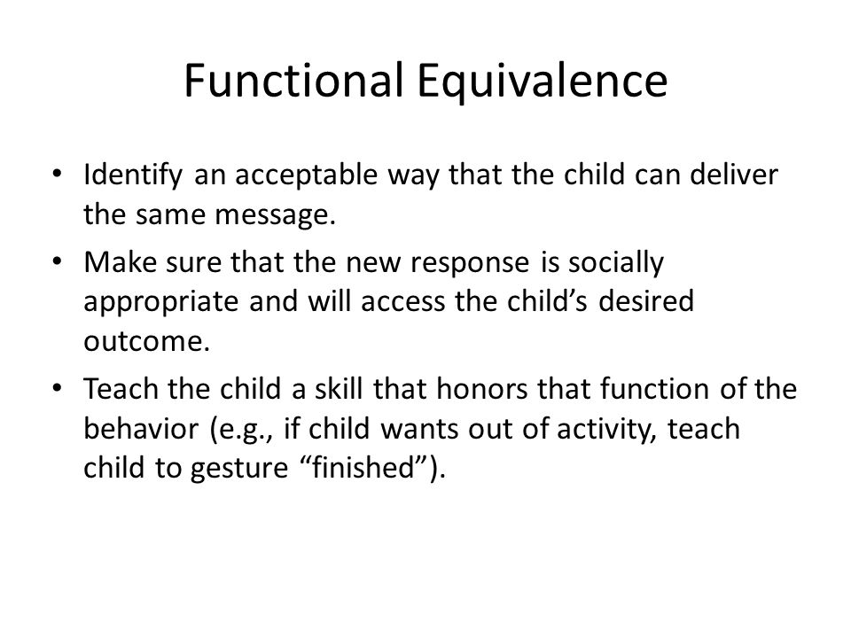 Functional Equivalence Identify an acceptable way that the child can deliver the same message.