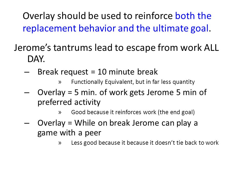 Overlay should be used to reinforce both the replacement behavior and the ultimate goal. Jeromes tantrums lead to escape from work ALL DAY. – Break re