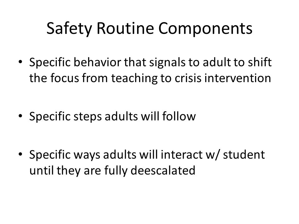 Safety Routine Components Specific behavior that signals to adult to shift the focus from teaching to crisis intervention Specific steps adults will follow Specific ways adults will interact w/ student until they are fully deescalated
