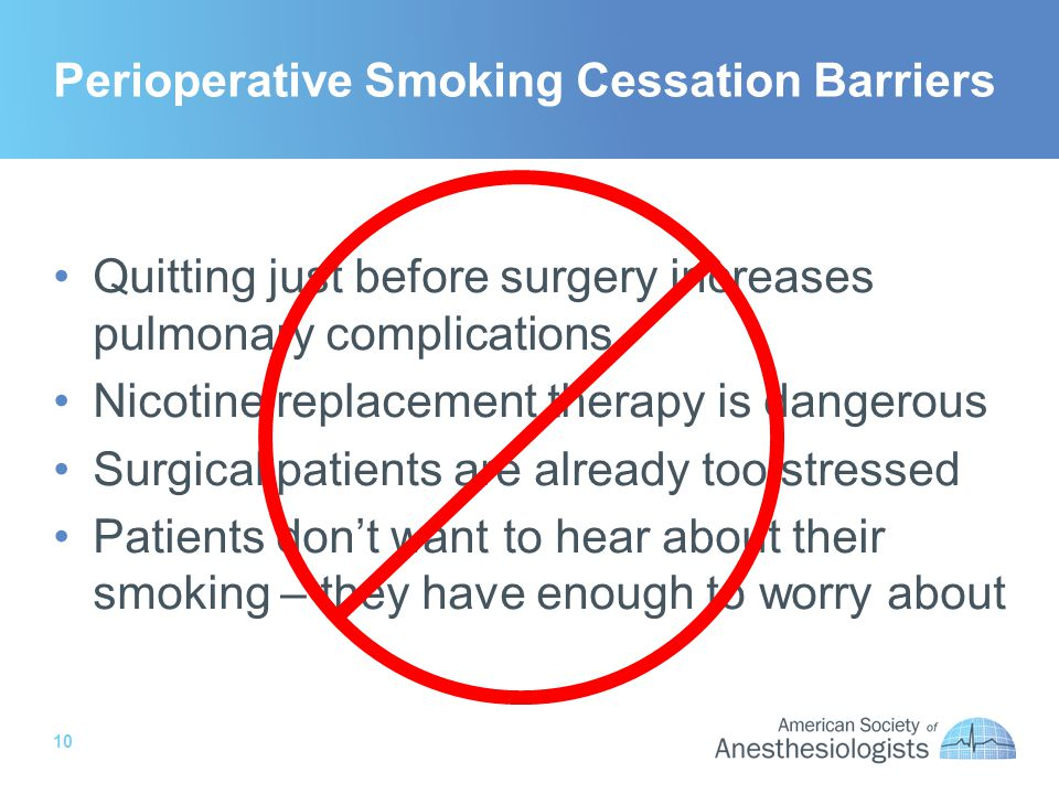 10 Perioperative Smoking Cessation Barriers Quitting just before surgery increases pulmonary complications Nicotine replacement therapy is dangerous Surgical patients are already too stressed Patients dont want to hear about their smoking – they have enough to worry about
