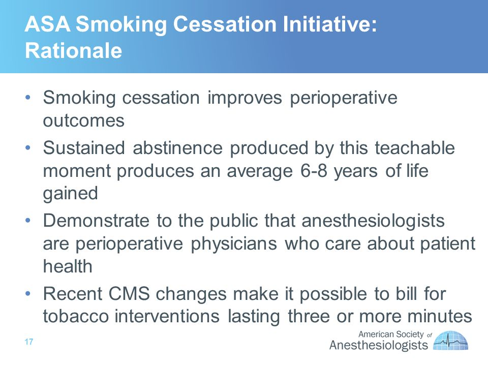 17 ASA Smoking Cessation Initiative: Rationale Smoking cessation improves perioperative outcomes Sustained abstinence produced by this teachable moment produces an average 6-8 years of life gained Demonstrate to the public that anesthesiologists are perioperative physicians who care about patient health Recent CMS changes make it possible to bill for tobacco interventions lasting three or more minutes