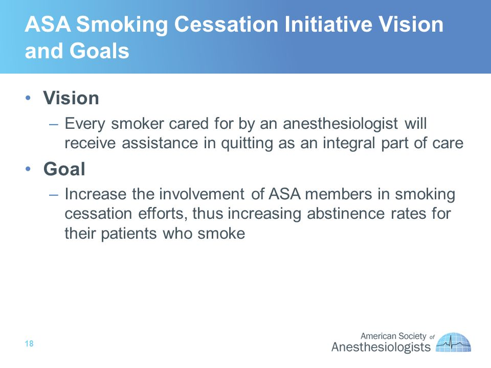 18 ASA Smoking Cessation Initiative Vision and Goals Vision –Every smoker cared for by an anesthesiologist will receive assistance in quitting as an integral part of care Goal –Increase the involvement of ASA members in smoking cessation efforts, thus increasing abstinence rates for their patients who smoke
