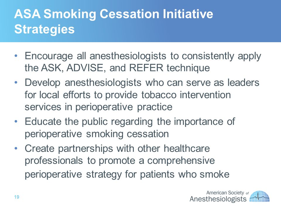 19 ASA Smoking Cessation Initiative Strategies Encourage all anesthesiologists to consistently apply the ASK, ADVISE, and REFER technique Develop anesthesiologists who can serve as leaders for local efforts to provide tobacco intervention services in perioperative practice Educate the public regarding the importance of perioperative smoking cessation Create partnerships with other healthcare professionals to promote a comprehensive perioperative strategy for patients who smoke