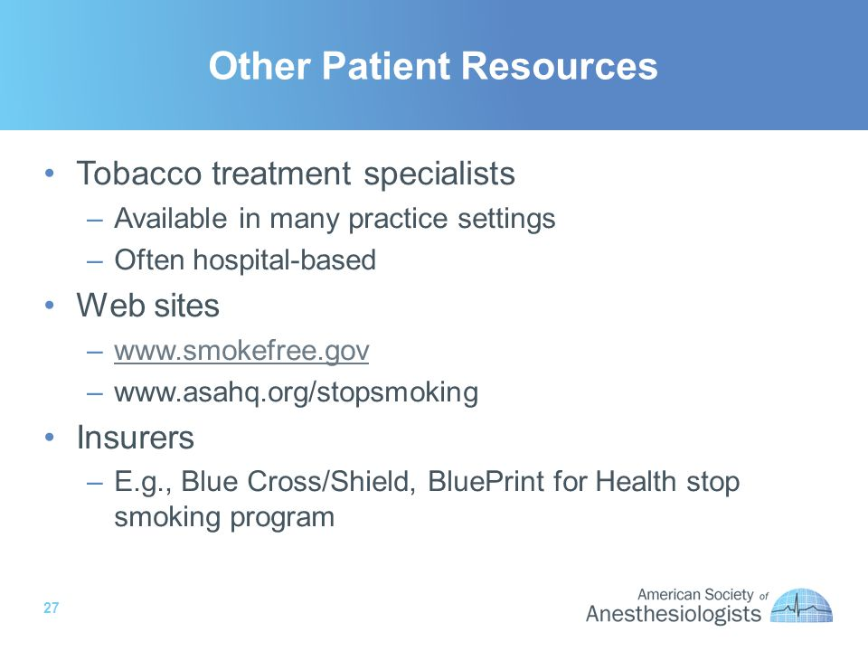 27 Other Patient Resources Tobacco treatment specialists –Available in many practice settings –Often hospital-based Web sites –www.smokefree.govwww.smokefree.gov –www.asahq.org/stopsmoking Insurers –E.g., Blue Cross/Shield, BluePrint for Health stop smoking program