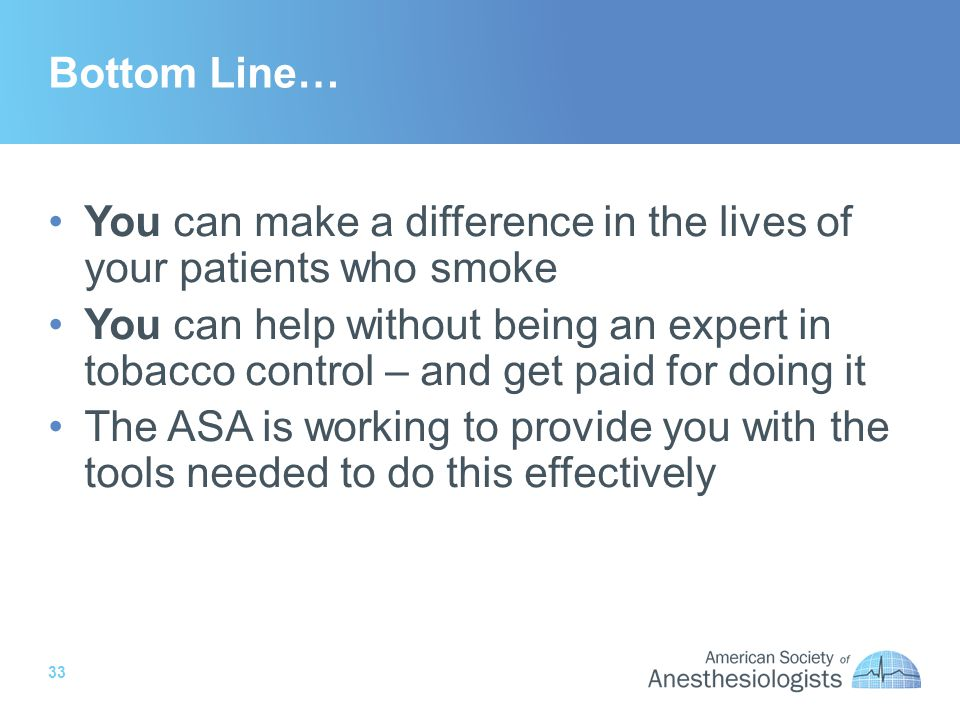 33 Bottom Line… You can make a difference in the lives of your patients who smoke You can help without being an expert in tobacco control – and get paid for doing it The ASA is working to provide you with the tools needed to do this effectively