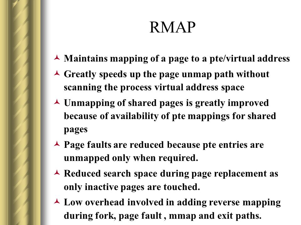 RMAP Maintains mapping of a page to a pte/virtual address Greatly speeds up the page unmap path without scanning the process virtual address space Unmapping of shared pages is greatly improved because of availability of pte mappings for shared pages Page faults are reduced because pte entries are unmapped only when required.