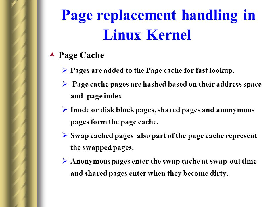 Page replacement handling in Linux Kernel Page Cache Pages are added to the Page cache for fast lookup.