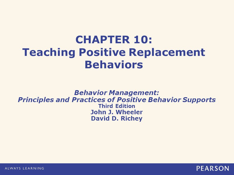 CHAPTER 10: Teaching Positive Replacement Behaviors Behavior Management: Principles and Practices of Positive Behavior Supports Third Edition John J.