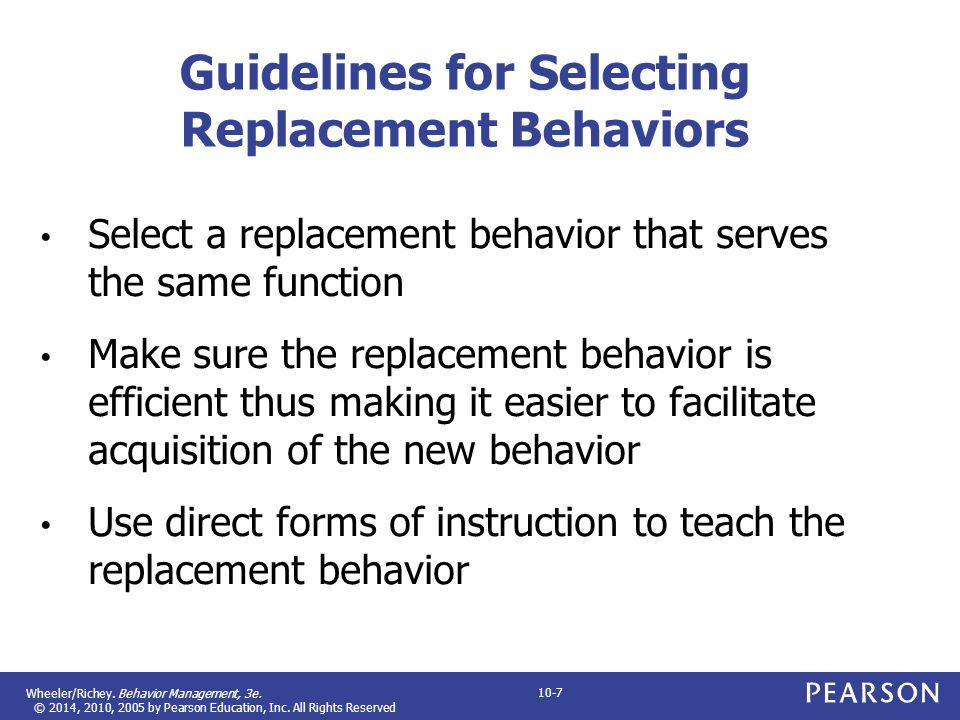 Wheeler/Richey. Behavior Management, 3e. © 2014, 2010, 2005 by Pearson Education, Inc. All Rights Reserved 10-7 Guidelines for Selecting Replacement B