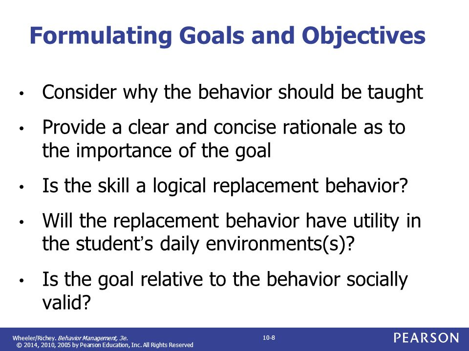 Wheeler/Richey. Behavior Management, 3e. © 2014, 2010, 2005 by Pearson Education, Inc. All Rights Reserved 10-8 Formulating Goals and Objectives Consi